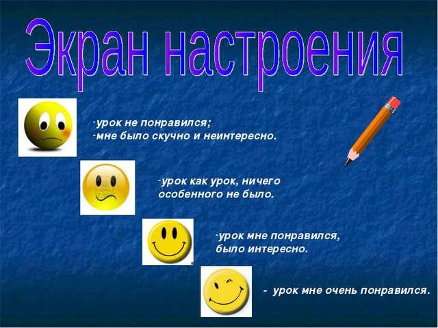 урок не понравился; мне было скучно и неинтересно. урок как урок, ничего особ...