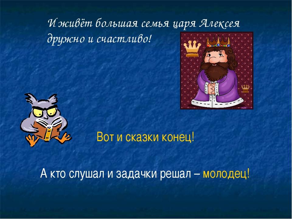 И живёт большая семья царя Алексея дружно и счастливо! Вот и сказки конец! А...