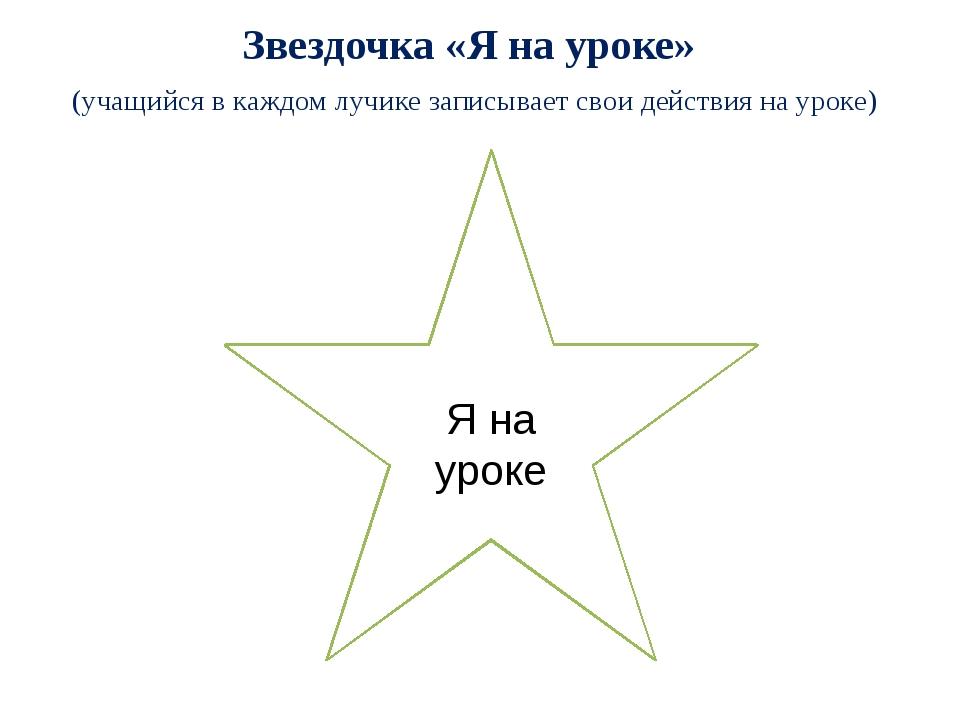 Звездочка «Я на уроке» (учащийся в каждом лучике записывает свои действия на...