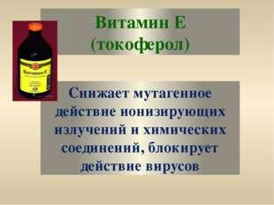 Витамин Е (токоферол) Снижает мутагенное действие ионизирующих излучений и хи