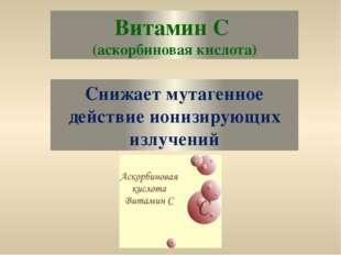 Витамин С (аскорбиновая кислота) Снижает мутагенное действие ионизирующих изл