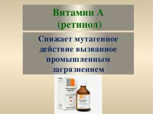 Витамин А (ретинол) Снижает мутагенное действие вызванное промышленным загряз