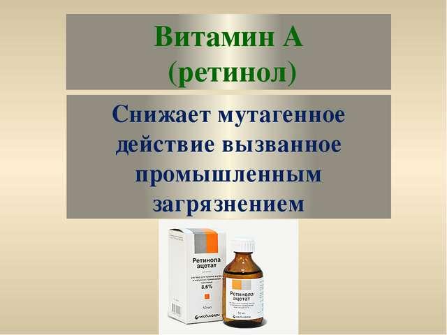 Витамин А (ретинол) Снижает мутагенное действие вызванное промышленным загряз...