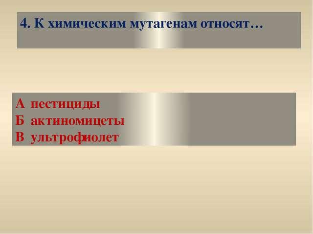 4. К химическим мутагенам относят… Апестициды Бактиномицеты Вультрофиолет