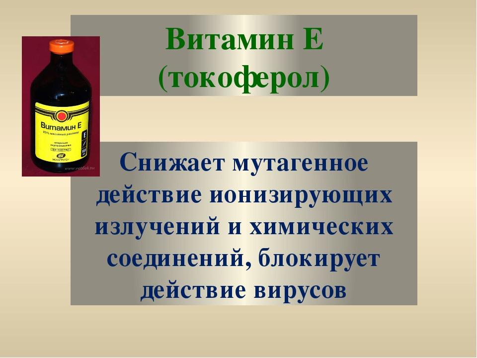 Витамин Е (токоферол) Снижает мутагенное действие ионизирующих излучений и хи...
