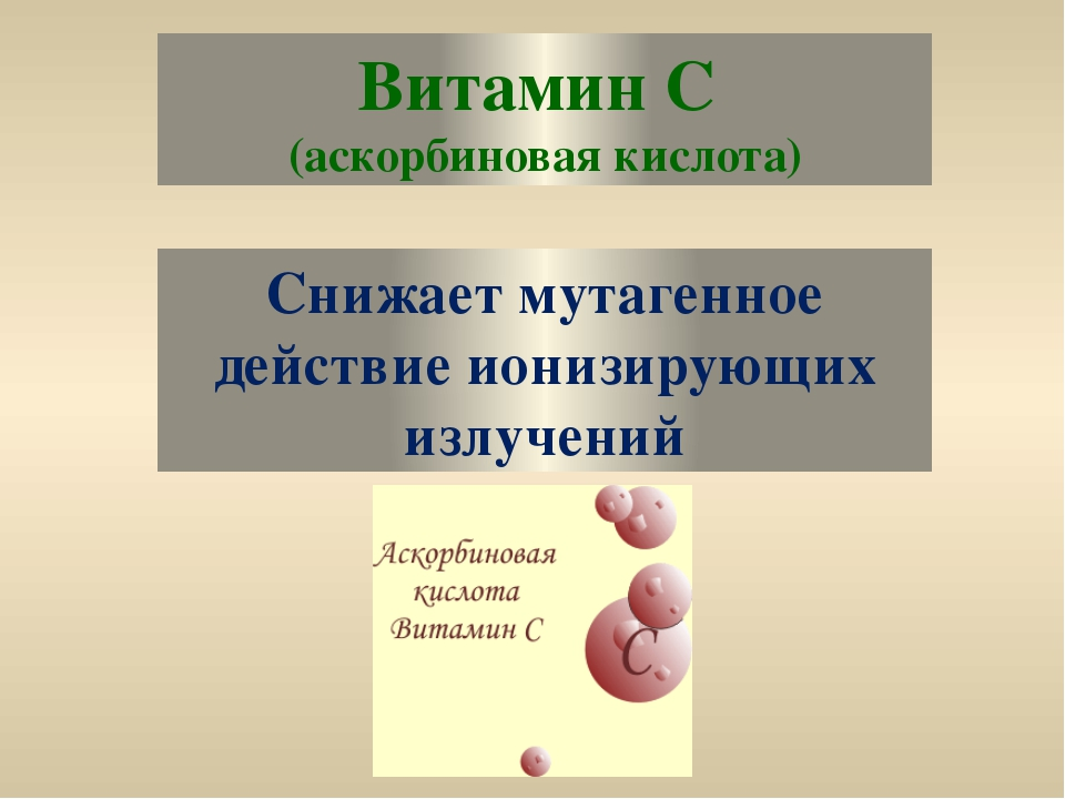 Витамин С (аскорбиновая кислота) Снижает мутагенное действие ионизирующих изл...