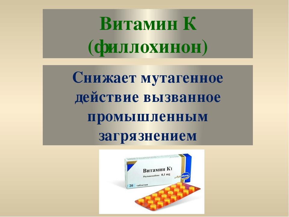 Витамин К (филлохинон) Снижает мутагенное действие вызванное промышленным заг...