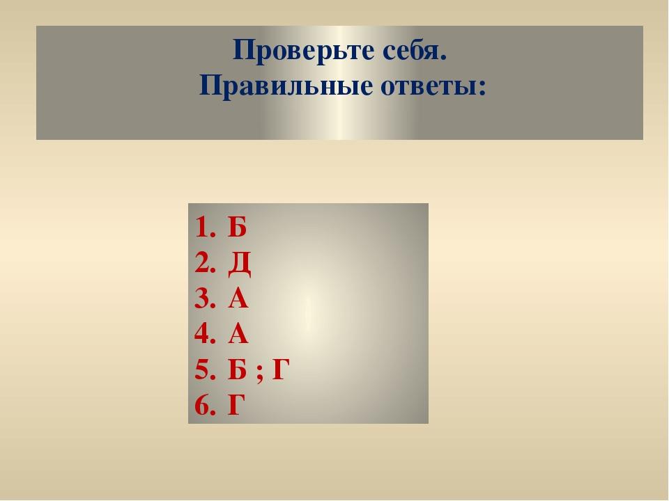 Проверьте себя. Правильные ответы: 1.Б 2.Д 3.А 4.А 5.Б ; Г 6.Г