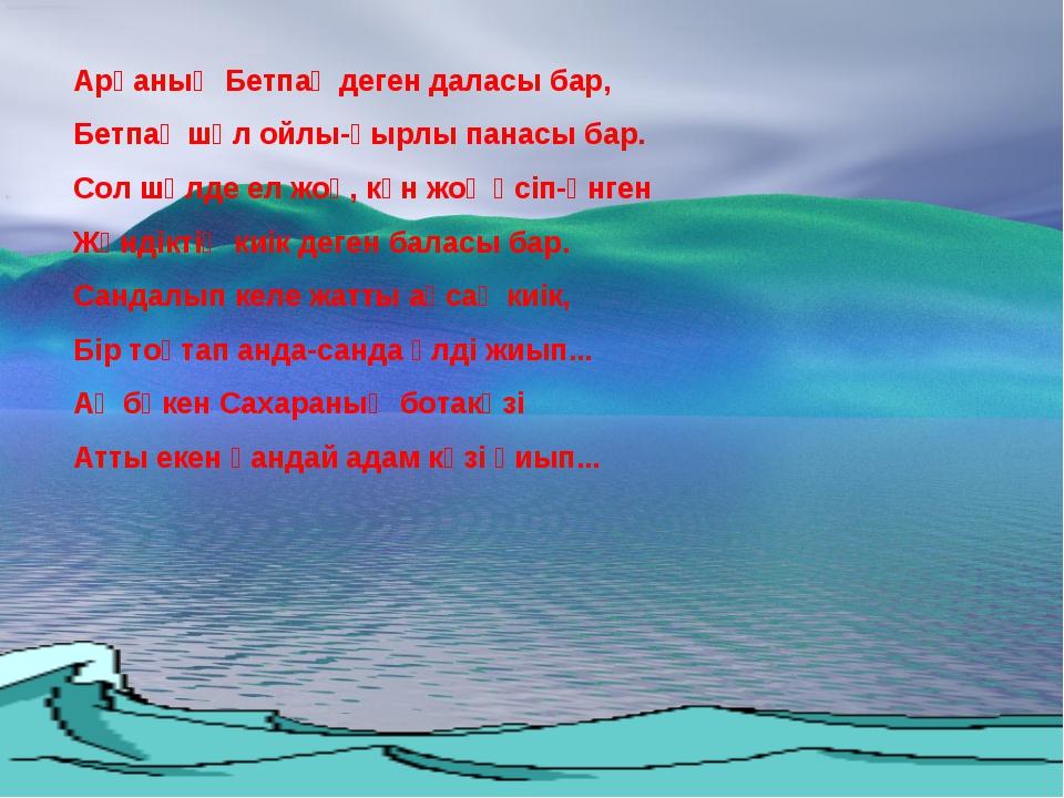 Арқаның Бетпақ деген даласы бар, Бетпақ шөл ойлы-қырлы панасы бар. Сол шөлде...