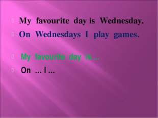 My favourite day is Wednesday. On Wednesdays I play games. My favourite day