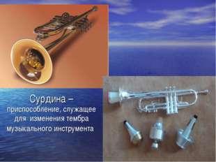 Сурдина – приспособление, служащее для изменения тембра музыкального инструме