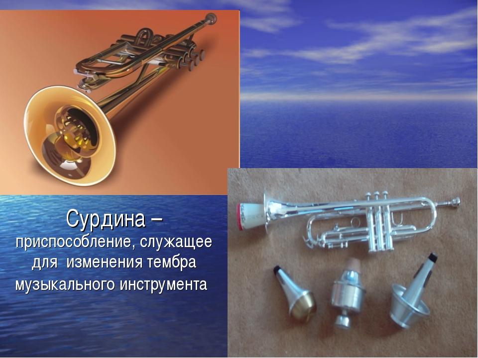 Сурдина – приспособление, служащее для изменения тембра музыкального инструме...