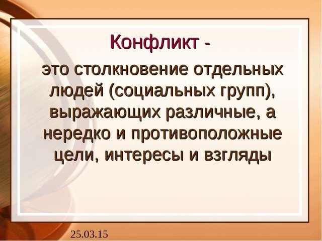 Конфликт - это столкновение отдельных людей (социальных групп), выражающих ра...