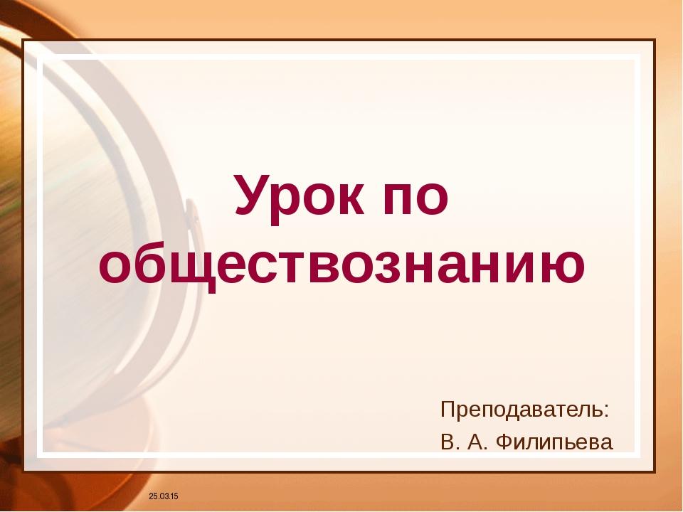 Урок по обществознанию Преподаватель: В. А. Филипьева