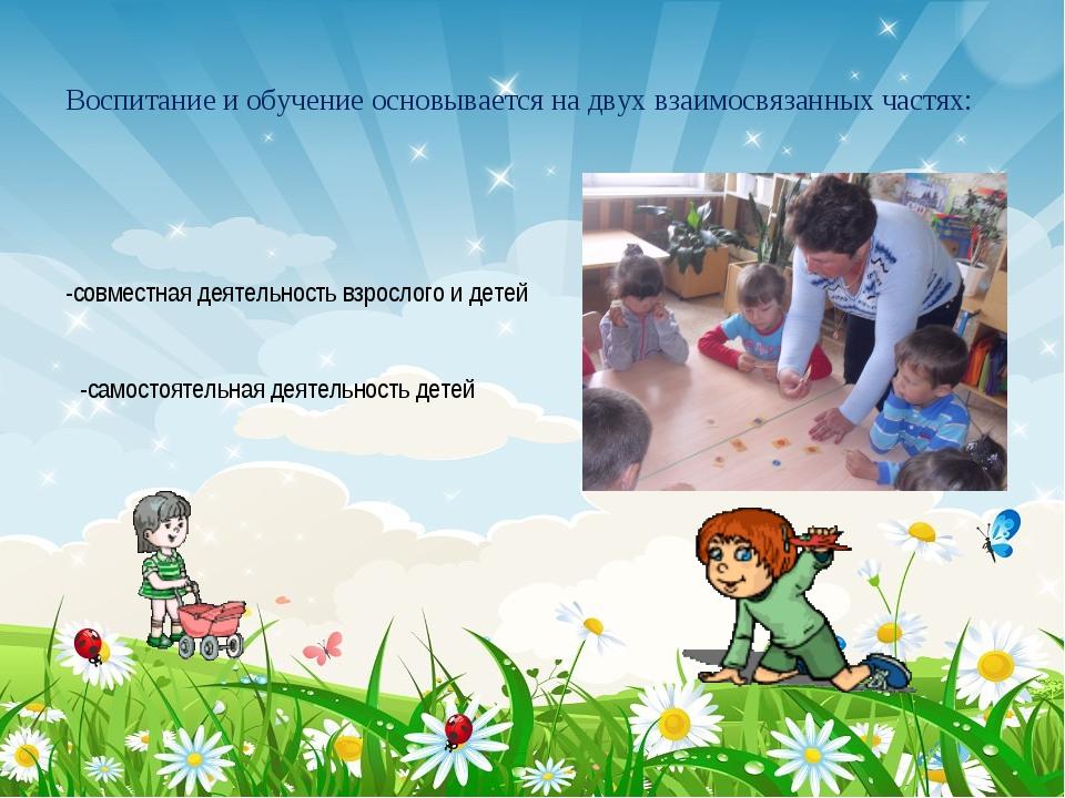 Воспитание и обучение основывается на двух взаимосвязанных частях: -совместна...