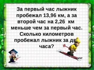 За первый час лыжник пробежал 13,96 км, а за второй час на 2,26 км меньше чем