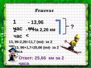 1 час 2 час Решение - 13,96 км - ? На 2,26 км < 13, 96-2,26=11,7 (км)- за 2 ч