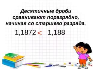 Десятичные дроби сравнивают поразрядно, начиная со старшего разряда. 1,1872 1