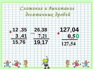 12 ,35 3 ,41 15,76 26,38 7,21 + 127,04 0,5 19,17 127,54 0 Сложение и вычитани