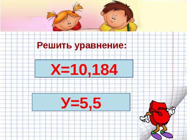 Решить уравнение: У+11= 16+0,5 х-2,3=3,374+4,51 Х=10,184 У=5,5