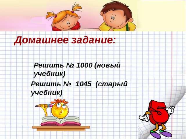 Домашнее задание: Решить № 1000 (новый учебник) Решить № 1045 (старый учебник)