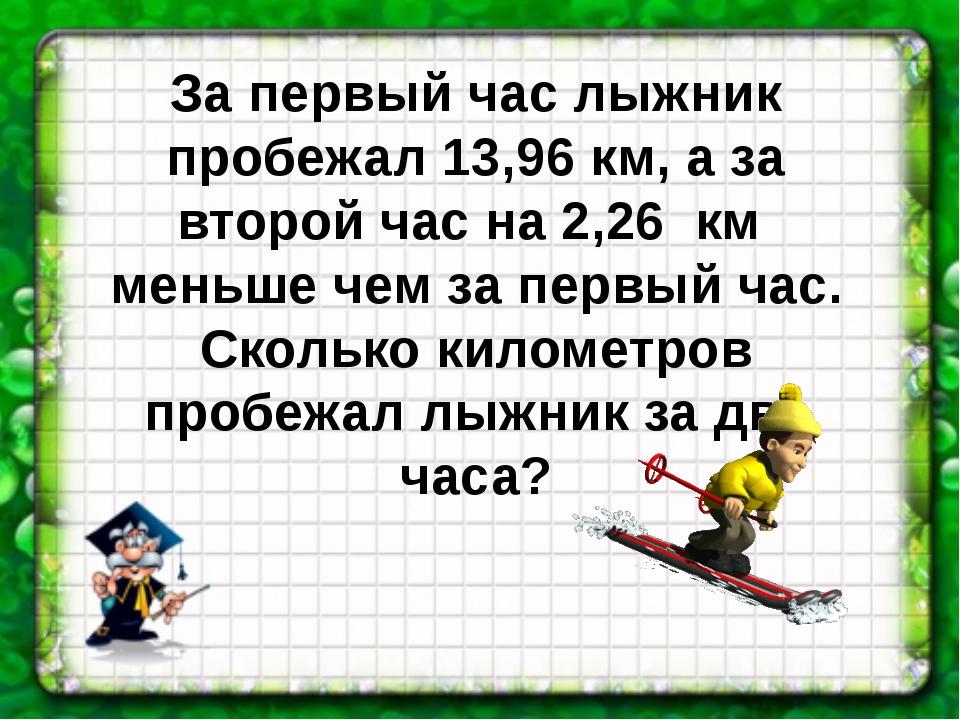 За первый час лыжник пробежал 13,96 км, а за второй час на 2,26 км меньше чем...
