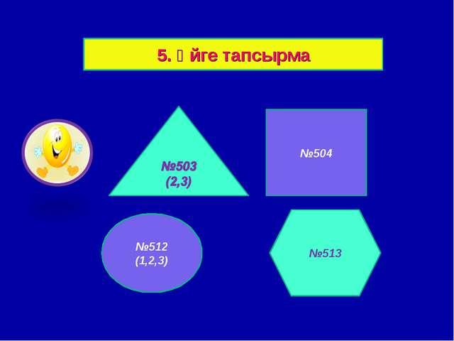 5. Үйге тапсырма №504 №512 (1,2,3) №513