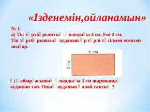 «Ізденемін,ойланамын» № 1 а) Тік төртбұрыштың ұзындығы 4 см. Ені 2 см. Тік тө