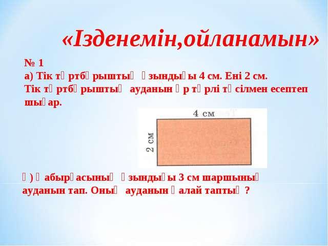 «Ізденемін,ойланамын» № 1 а) Тік төртбұрыштың ұзындығы 4 см. Ені 2 см. Тік тө...