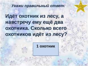 Укажи правильный ответ: Идёт охотник из лесу, а навстречу ему ещё два охотник