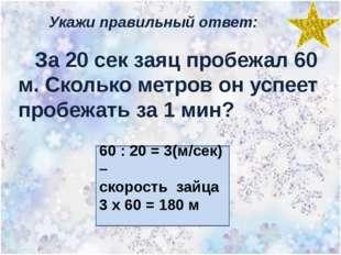Укажи правильный ответ: За 20 сек заяц пробежал 60 м. Сколько метров он успее