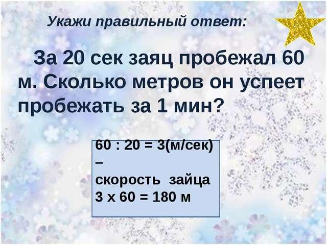 Укажи правильный ответ: За 20 сек заяц пробежал 60 м. Сколько метров он успее...