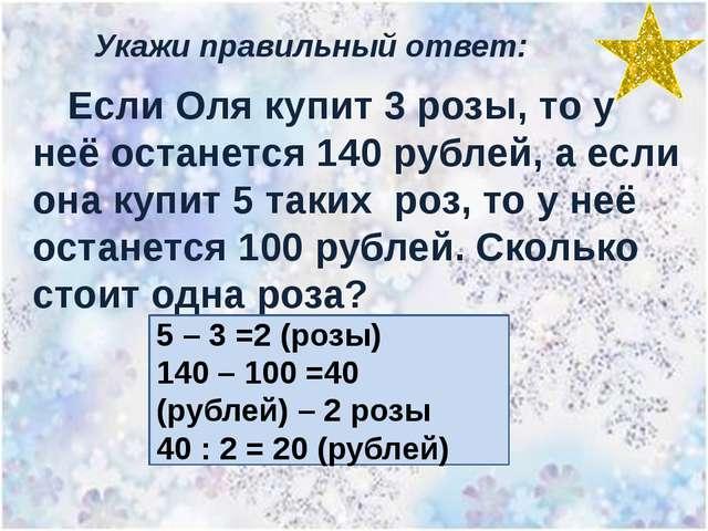 Укажи правильный ответ: Если Оля купит 3 розы, то у неё останется 140 рублей,...