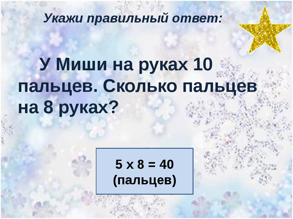 Укажи правильный ответ: У Миши на руках 10 пальцев. Сколько пальцев на 8 рука...