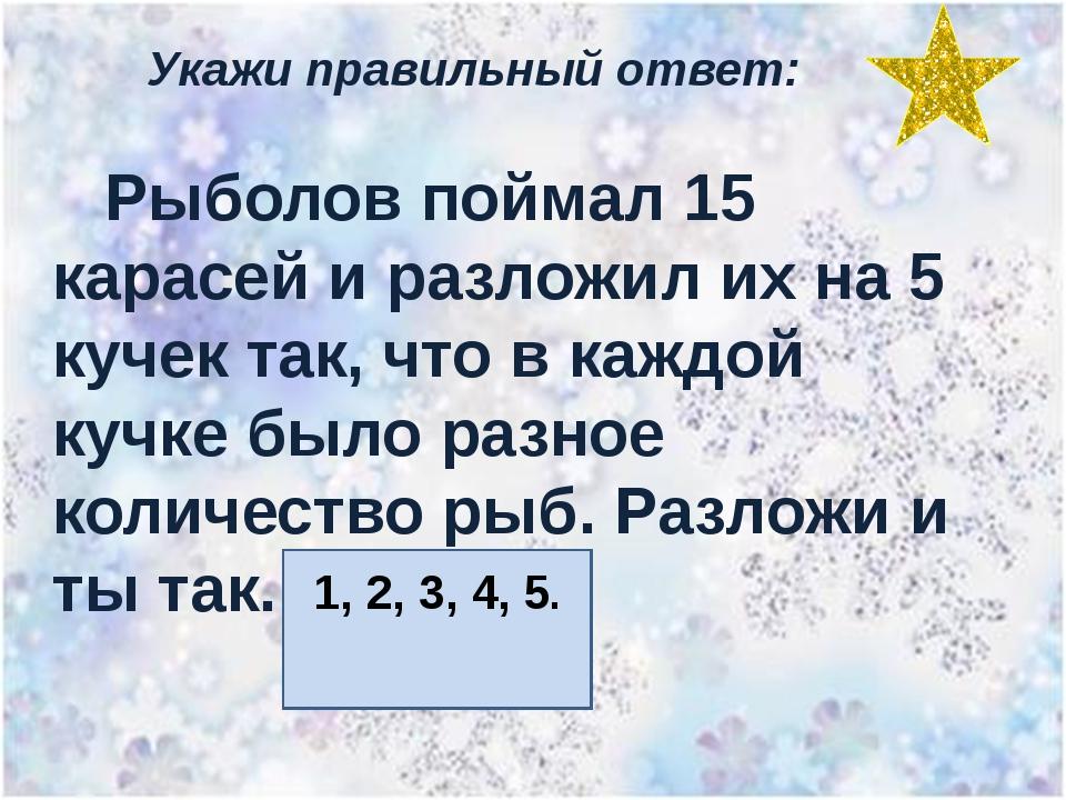 Укажи правильный ответ: Рыболов поймал 15 карасей и разложил их на 5 кучек та...