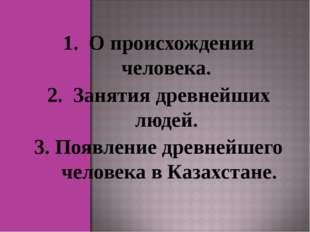 1. О происхождении человека. 2. Занятия древнейших людей. 3. Появление древн