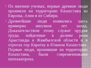 По мнению ученых, первые древние люди проникли на территорию Казахстана из Ев