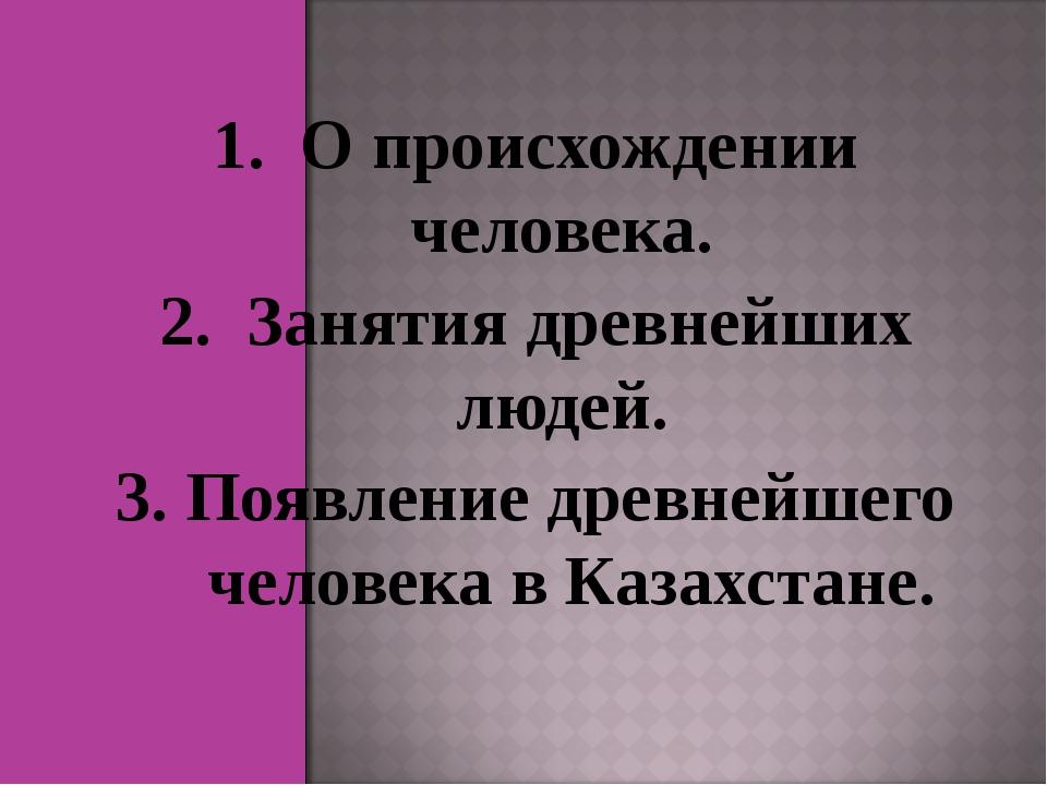 1. О происхождении человека. 2. Занятия древнейших людей. 3. Появление древн...