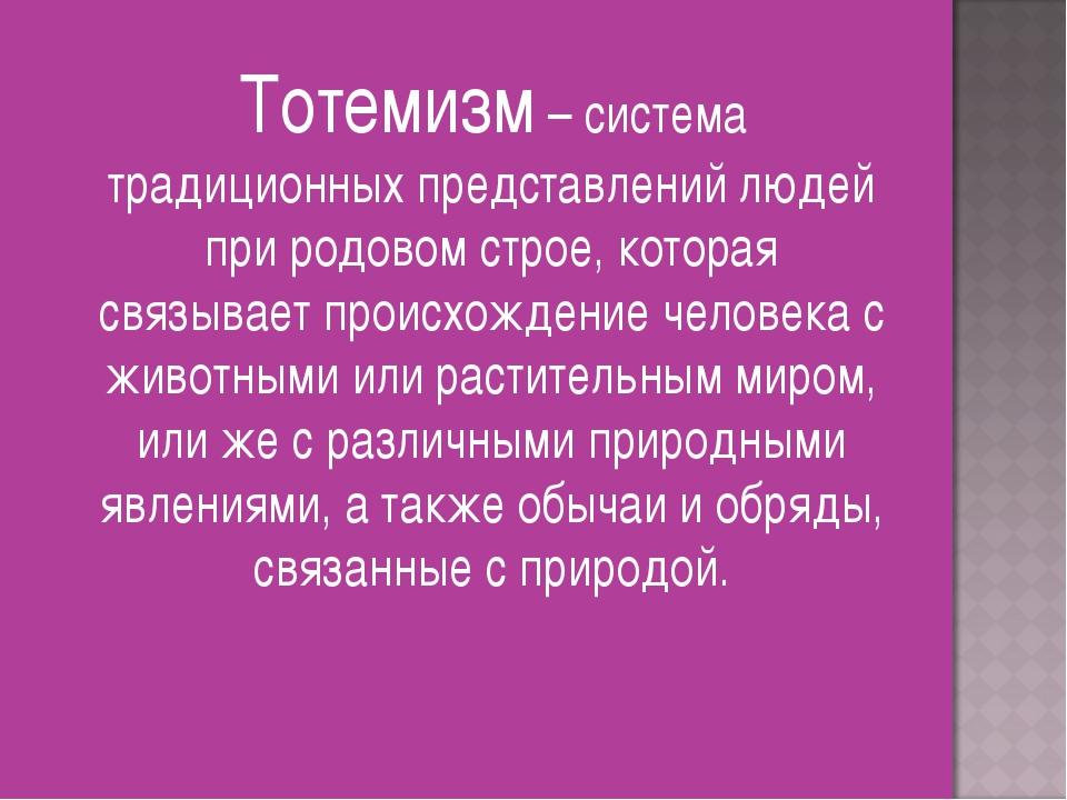 Тотемизм – система традиционных представлений людей при родовом строе, котор...