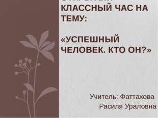 Учитель: Фаттахова Расиля Ураловна ОТКРЫТЫЙ КЛАССНЫЙ ЧАС НА ТЕМУ: «УСПЕШНЫЙ Ч