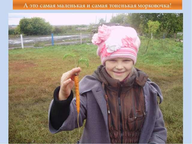 А это самая маленькая и самая тоненькая морковочка!
