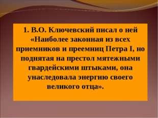 1. В.О. Ключевский писал о ней «Наиболее законная из всех приемников и преемн