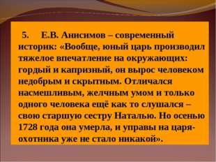 5. Е.В. Анисимов – современный историк: «Вообще,юный царь произво