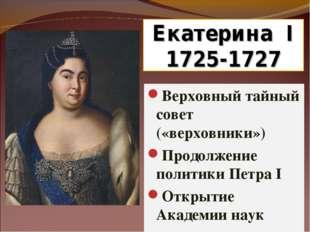 Екатерина I 1725-1727 Верховный тайный совет («верховники») Продолжение полит