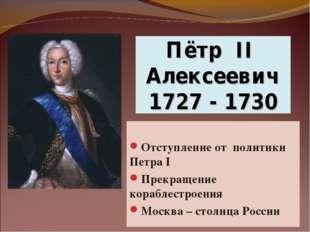 Пётр II Алексеевич 1727 - 1730 Отступление от политики Петра I Прекращение ко