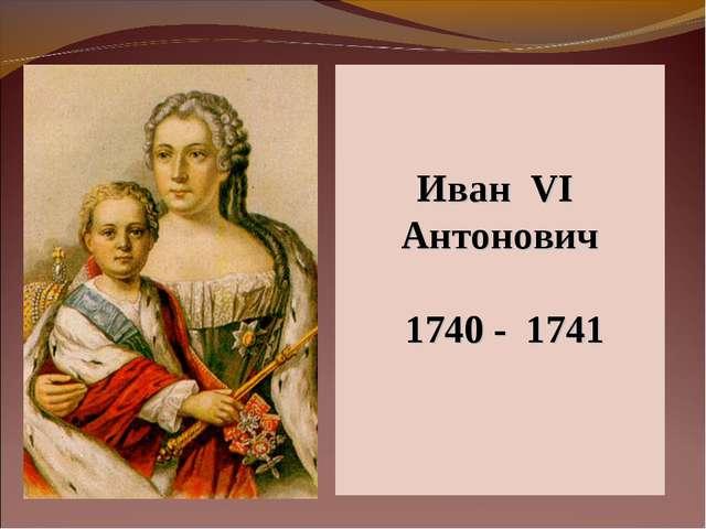 Иван VI Антонович 1740 - 1741