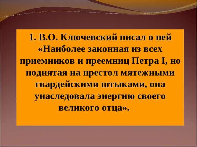 1. В.О. Ключевский писал о ней «Наиболее законная из всех приемников и преемн...