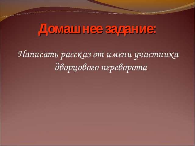 Написать рассказ от имени участника дворцового переворота Домашнее задание: