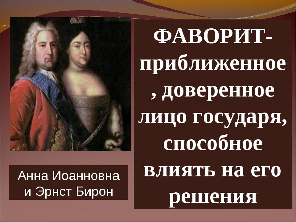 ФАВОРИТ- приближенное, доверенное лицо государя, способное влиять на его реше...
