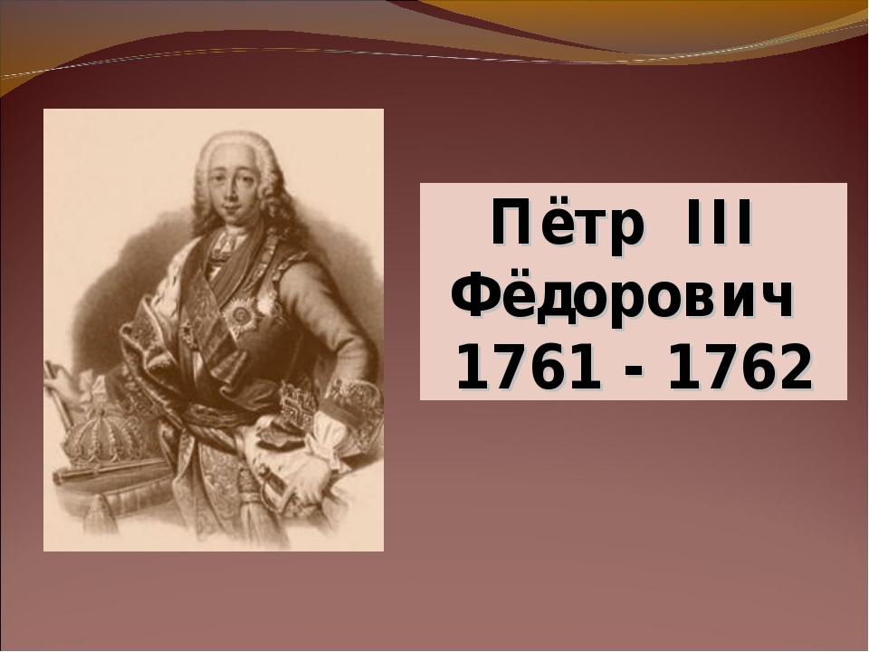 Пётр III Фёдорович 1761 - 1762